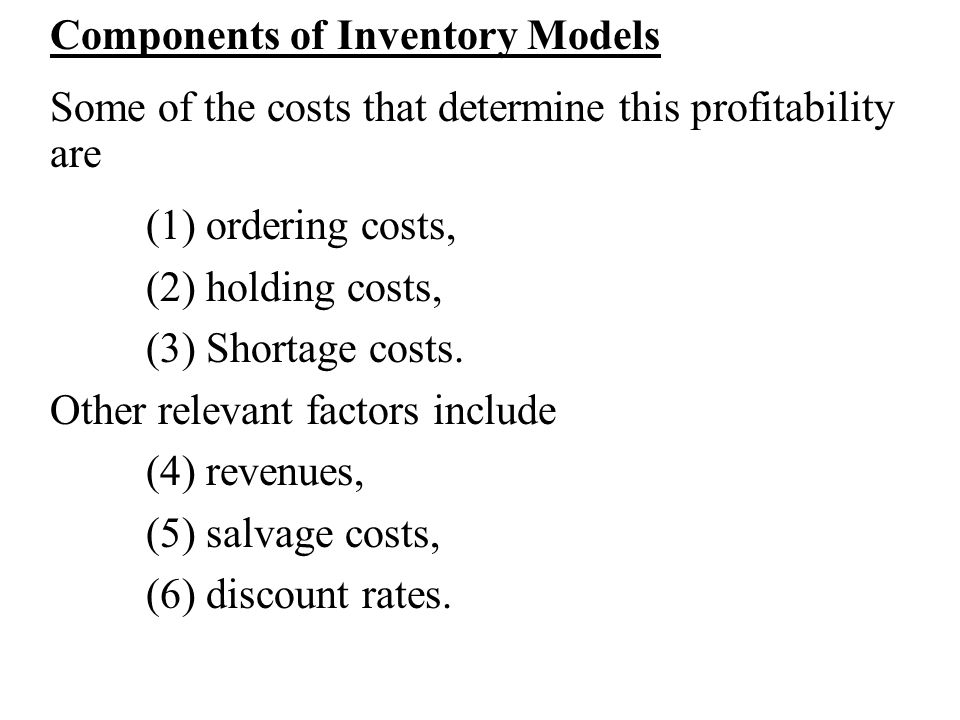 Components of Inventory Models Some of the costs that determine this profitability are (1) ordering costs, (2) holding costs, (3) Shortage costs. Othe
