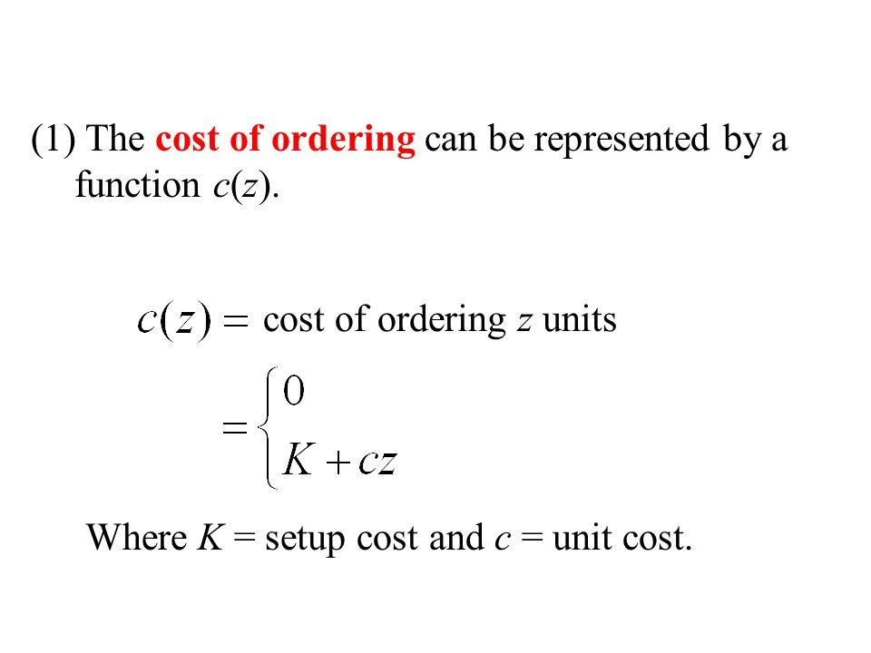 (1) The cost of ordering can be represented by a function c(z). cost of ordering z units Where K = setup cost and c = unit cost.