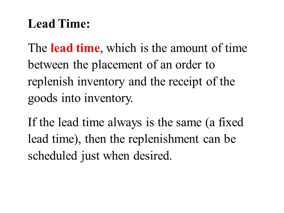 Lead Time: The lead time, which is the amount of time between the placement of an order to replenish inventory and the receipt of the goods into inven