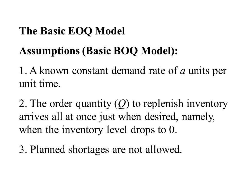 The Basic EOQ Model Assumptions (Basic BOQ Model): 1. A known constant demand rate of a units per unit time. 2. The order quantity (Q) to replenish in