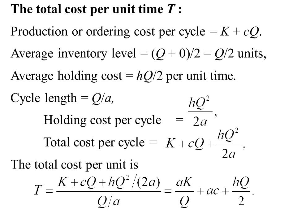 The total cost per unit time T : Production or ordering cost per cycle = K + cQ. Average inventory level = (Q + 0)/2 = Q/2 units, Average holding cost