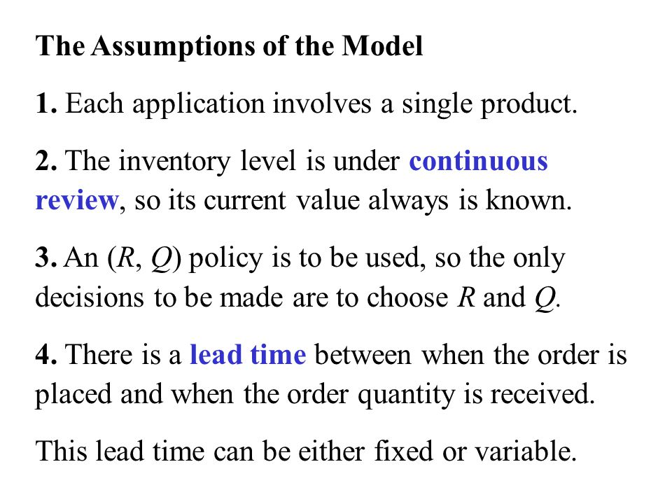 The Assumptions of the Model 1. Each application involves a single product. 2. The inventory level is under continuous review, so its current value al