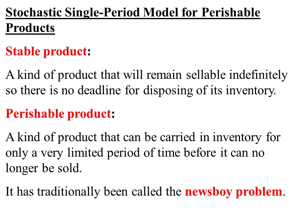 Stochastic Single-Period Model for Perishable Products Stable product: A kind of product that will remain sellable indefinitely so there is no deadlin