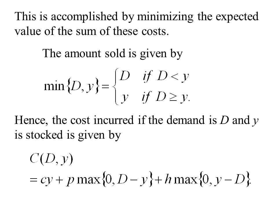 This is accomplished by minimizing the expected value of the sum of these costs. The amount sold is given by Hence, the cost incurred if the demand is