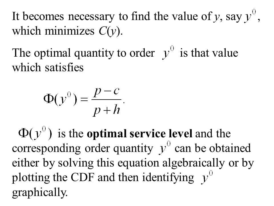 It becomes necessary to find the value of y, say, which minimizes C(y). The optimal quantity to order is that value which satisfies is the optimal ser