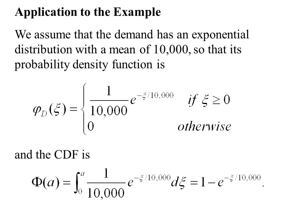 Application to the Example We assume that the demand has an exponential distribution with a mean of 10,000, so that its probability density function i