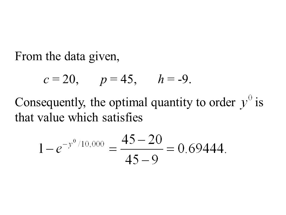 From the data given, c = 20,p = 45,h = -9. Consequently, the optimal quantity to order is that value which satisfies