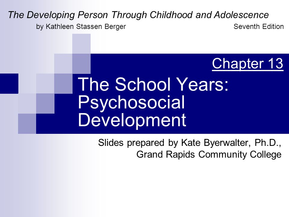 The School Years: Psychosocial Development Slides prepared by Kate Byerwalter, Ph.D., Grand Rapids Community College The Developing Person Through Childhood and Adolescence by Kathleen Stassen Berger Chapter 13 Seventh Edition