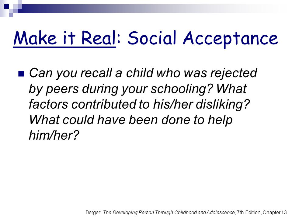 Berger: The Developing Person Through Childhood and Adolescence, 7th Edition, Chapter 13 Make it Real: Social Acceptance Can you recall a child who was rejected by peers during your schooling.