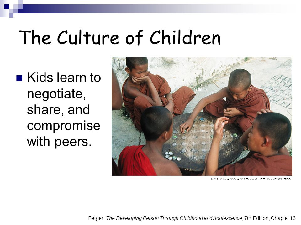 Berger: The Developing Person Through Childhood and Adolescence, 7th Edition, Chapter 13 The Culture of Children Kids learn to negotiate, share, and compromise with peers.