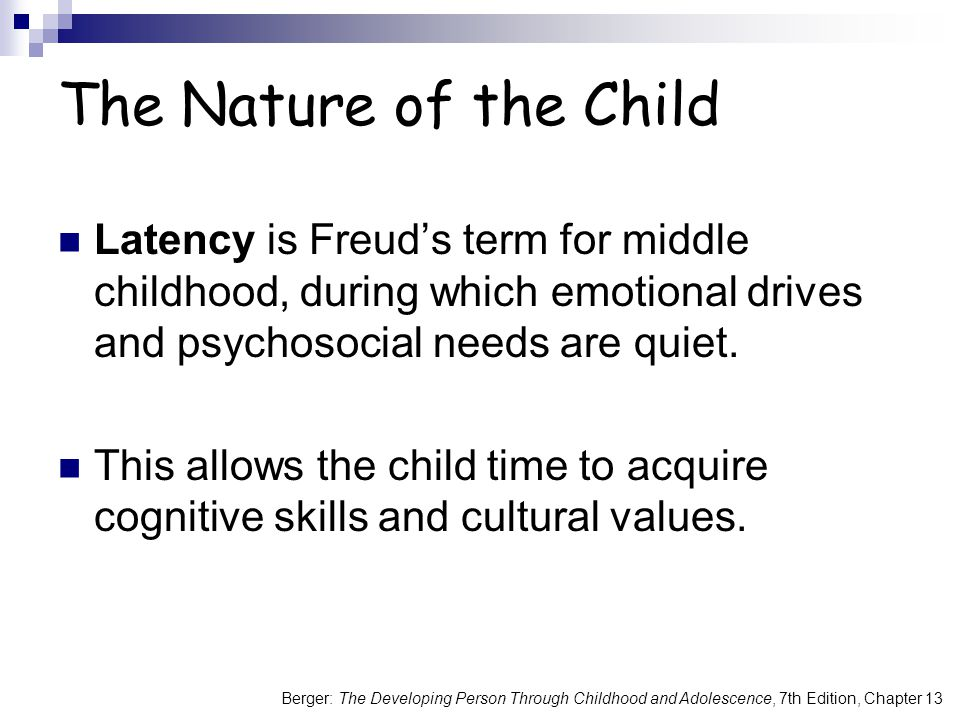 Berger: The Developing Person Through Childhood and Adolescence, 7th Edition, Chapter 13 The Nature of the Child Latency is Freud's term for middle childhood, during which emotional drives and psychosocial needs are quiet.