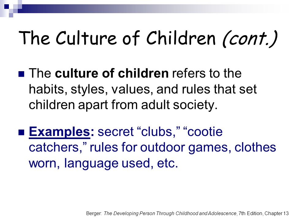 Berger: The Developing Person Through Childhood and Adolescence, 7th Edition, Chapter 13 The Culture of Children (cont.) The culture of children refers to the habits, styles, values, and rules that set children apart from adult society.