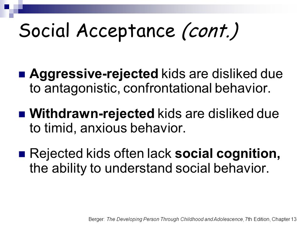 Berger: The Developing Person Through Childhood and Adolescence, 7th Edition, Chapter 13 Social Acceptance (cont.) Aggressive-rejected kids are disliked due to antagonistic, confrontational behavior.