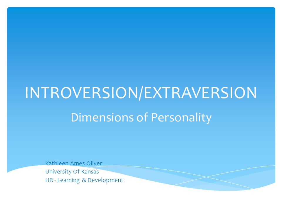 INTROVERSION/EXTRAVERSION Dimensions of Personality Kathleen Ames-Oliver University Of Kansas HR - Learning & Development