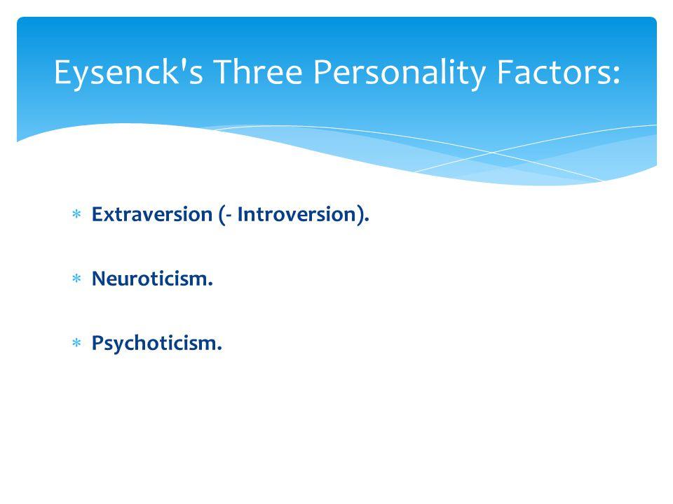  Extraversion (- Introversion).  Neuroticism.  Psychoticism. Eysenck's Three Personality Factors: