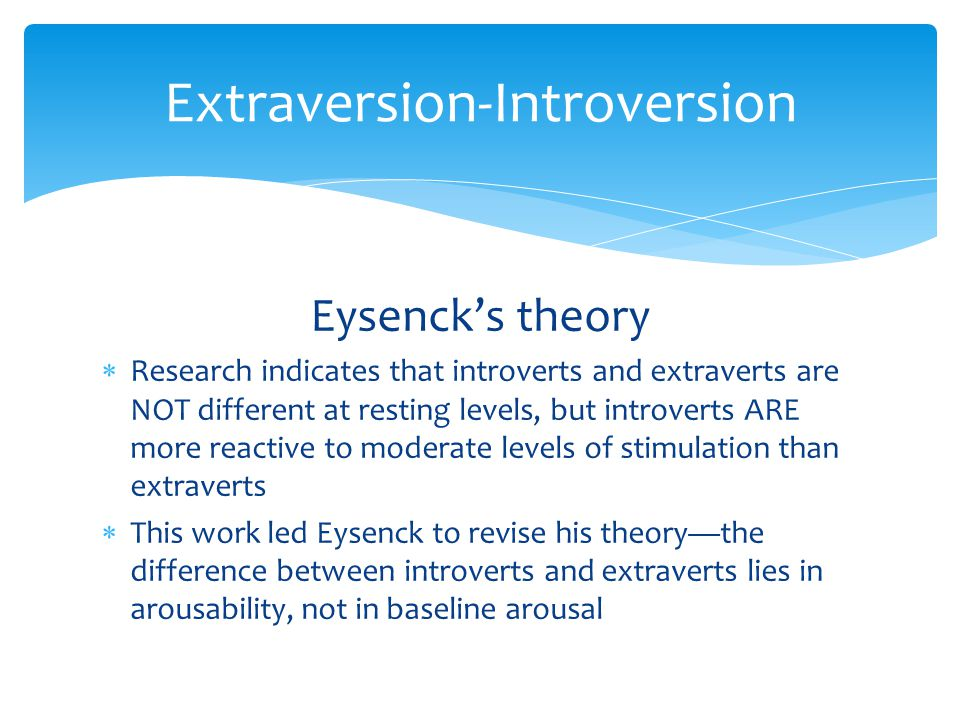 Extraversion-Introversion Eysenck's theory  Research indicates that introverts and extraverts are NOT different at resting levels, but introverts ARE