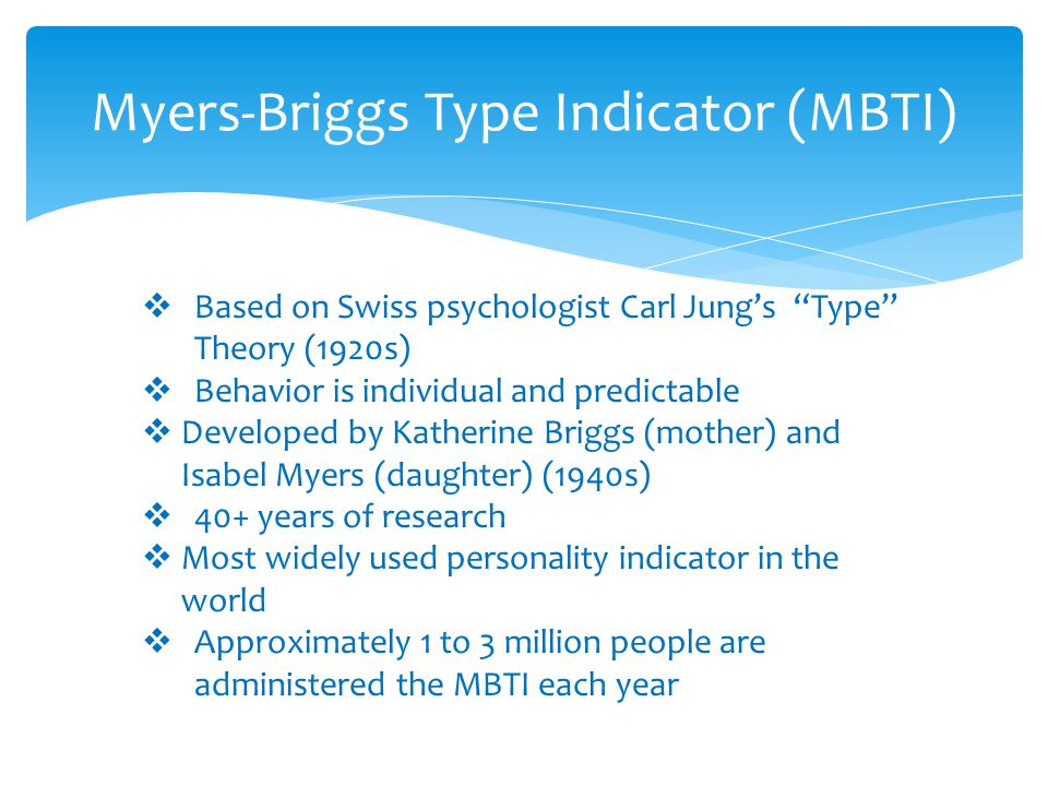 """Myers-Briggs Type Indicator (MBTI)  Based on Swiss psychologist Carl Jung's """"Type"""" Theory (1920s)  Behavior is individual and predictable  Develope"""