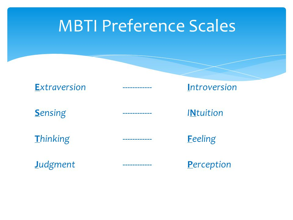MBTI Preference Scales Extraversion ------------ Introversion Sensing------------ INtuition Thinking------------ Feeling Judgment------------ Percepti