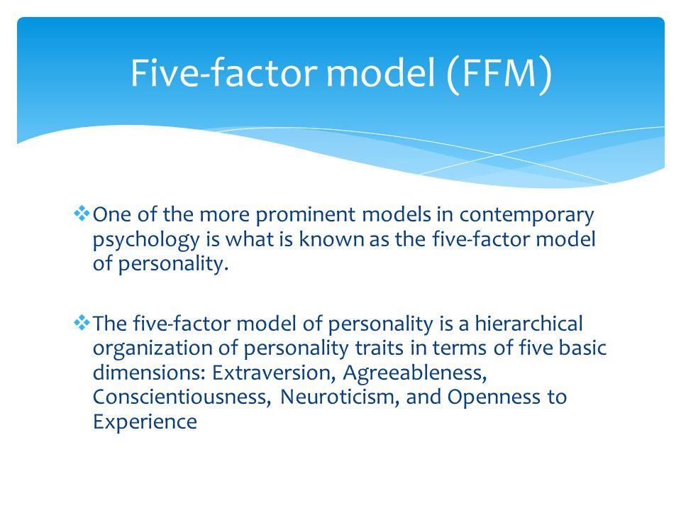 Five-factor model (FFM)  One of the more prominent models in contemporary psychology is what is known as the five-factor model of personality.  The