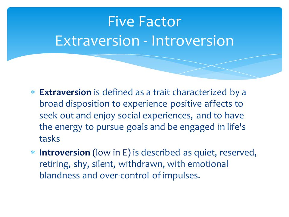 Five Factor Extraversion - Introversion  Extraversion is defined as a trait characterized by a broad disposition to experience positive affects to se