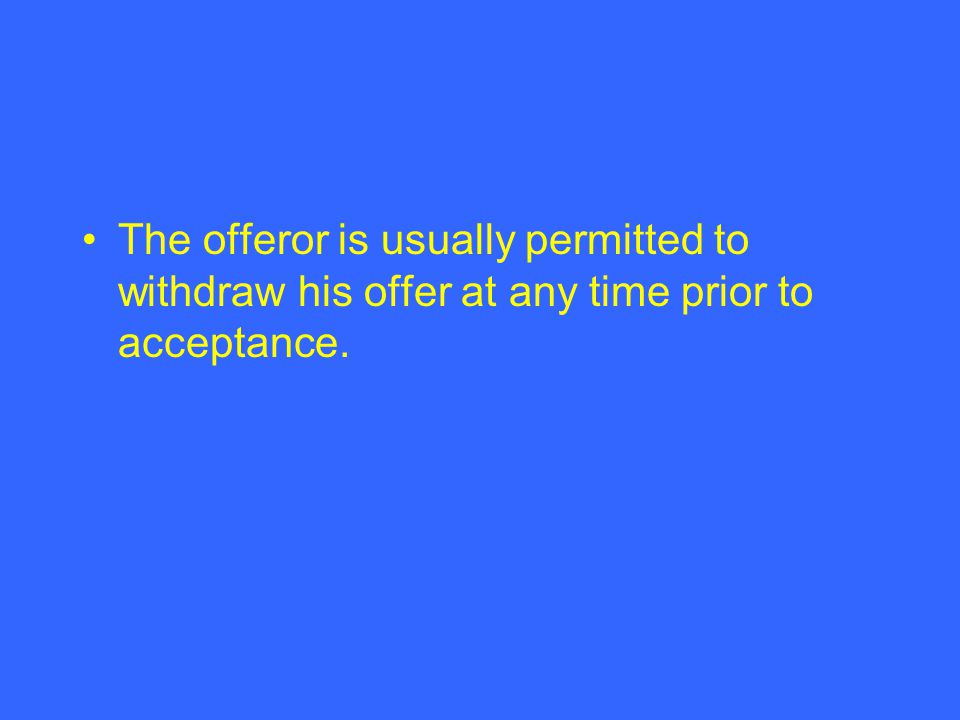 The offeror is usually permitted to withdraw his offer at any time prior to acceptance.
