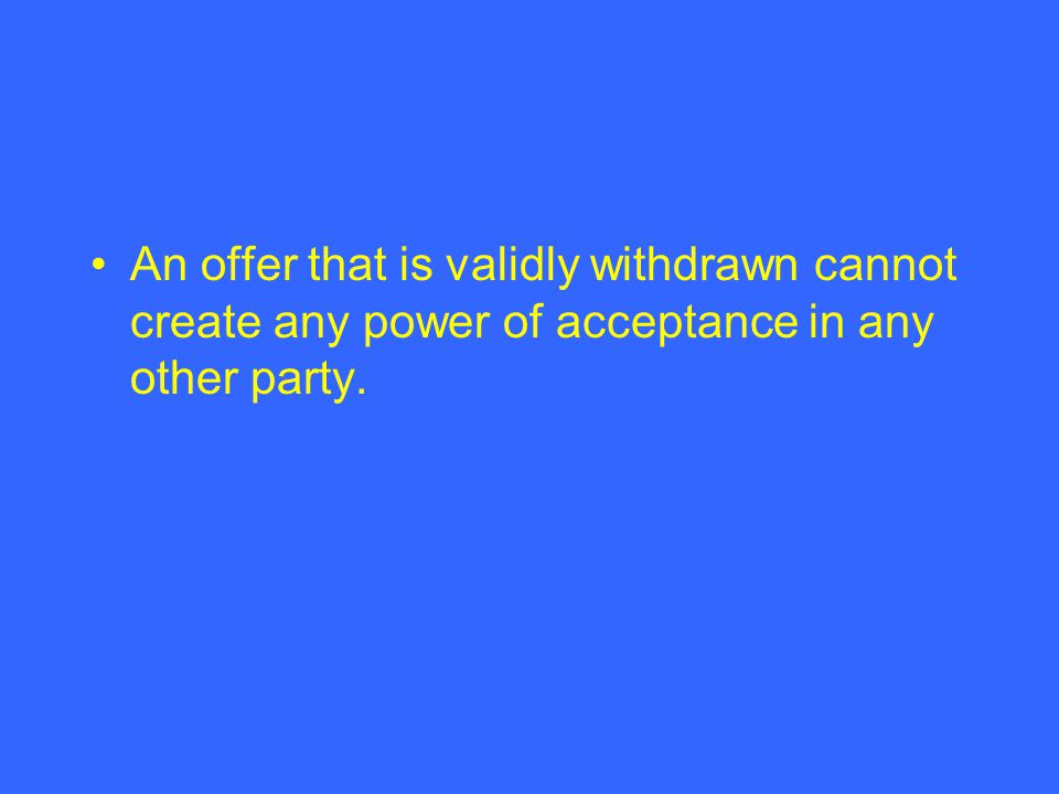 An offer that is validly withdrawn cannot create any power of acceptance in any other party.