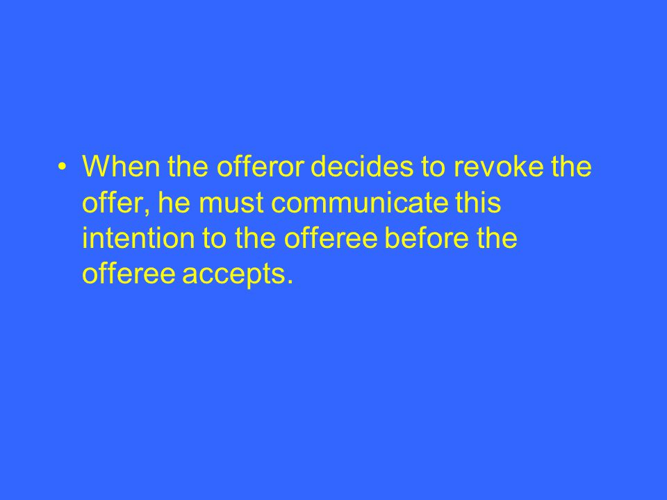 When the offeror decides to revoke the offer, he must communicate this intention to the offeree before the offeree accepts.