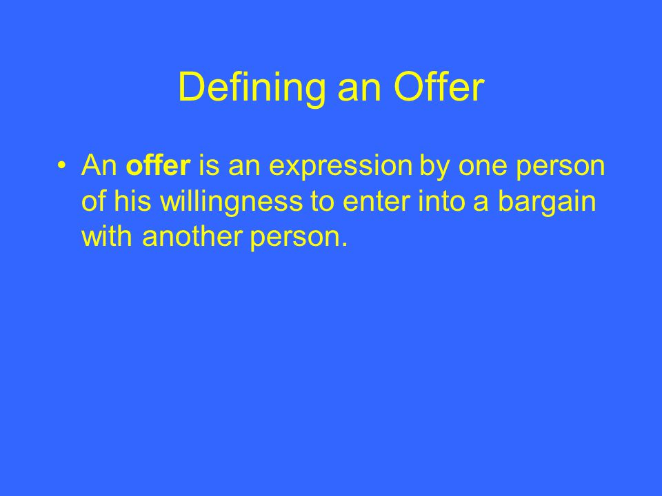 Defining an Offer An offer is an expression by one person of his willingness to enter into a bargain with another person.