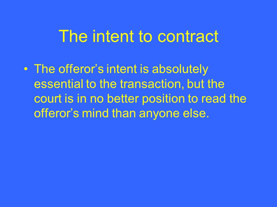 The intent to contract The offeror's intent is absolutely essential to the transaction, but the court is in no better position to read the offeror's mind than anyone else.
