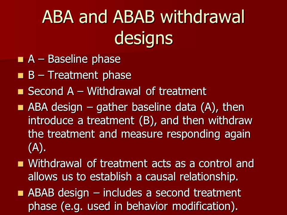 ABA and ABAB withdrawal designs A – Baseline phase A – Baseline phase B – Treatment phase B – Treatment phase Second A – Withdrawal of treatment Second A – Withdrawal of treatment ABA design – gather baseline data (A), then introduce a treatment (B), and then withdraw the treatment and measure responding again (A).