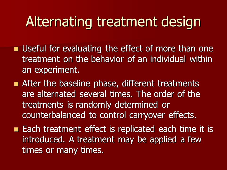 Alternating treatment design Useful for evaluating the effect of more than one treatment on the behavior of an individual within an experiment.
