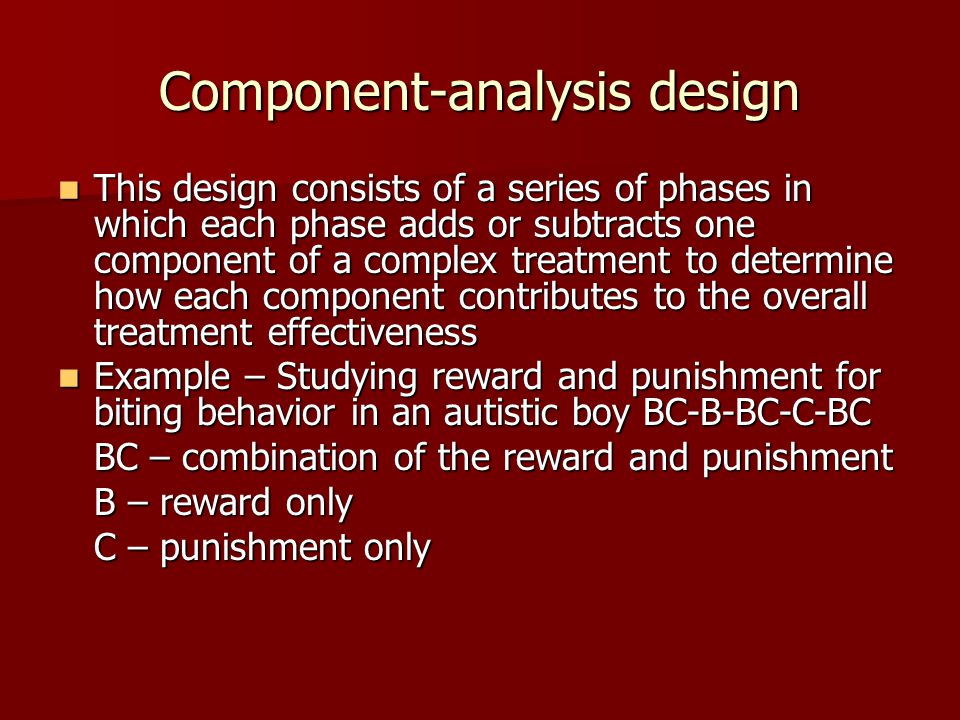 Component-analysis design This design consists of a series of phases in which each phase adds or subtracts one component of a complex treatment to determine how each component contributes to the overall treatment effectiveness This design consists of a series of phases in which each phase adds or subtracts one component of a complex treatment to determine how each component contributes to the overall treatment effectiveness Example – Studying reward and punishment for biting behavior in an autistic boy BC-B-BC-C-BC Example – Studying reward and punishment for biting behavior in an autistic boy BC-B-BC-C-BC BC – combination of the reward and punishment B – reward only C – punishment only