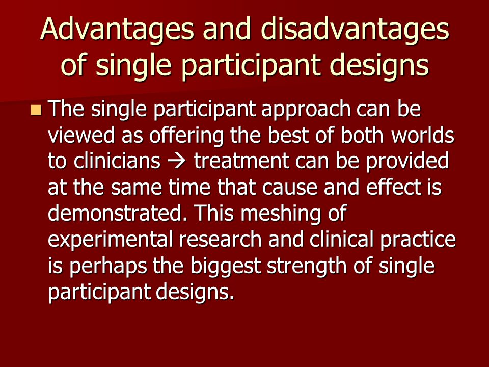 Advantages and disadvantages of single participant designs The single participant approach can be viewed as offering the best of both worlds to clinicians  treatment can be provided at the same time that cause and effect is demonstrated.