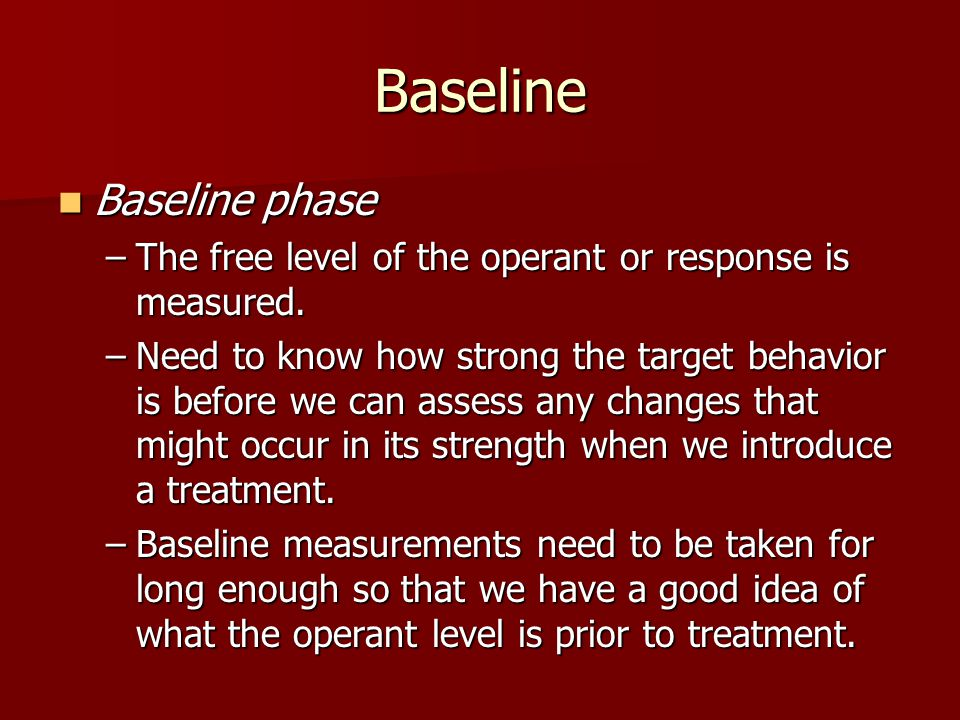 Baseline Baseline phase Baseline phase –The free level of the operant or response is measured.
