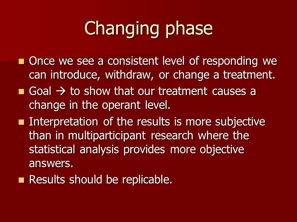 Changing phase Once we see a consistent level of responding we can introduce, withdraw, or change a treatment.
