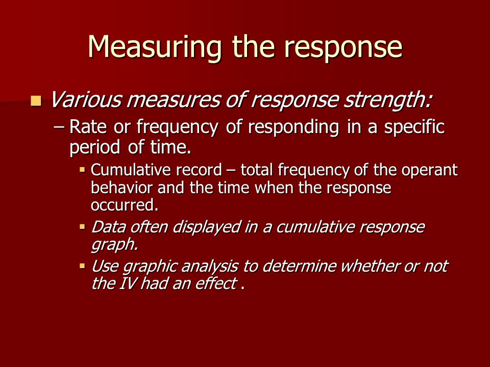 Measuring the response Various measures of response strength: Various measures of response strength: –Rate or frequency of responding in a specific period of time.