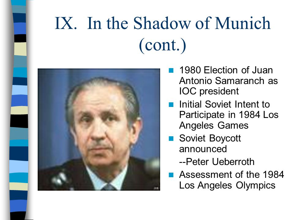 IX. In the Shadow of Munich (cont.) 1980 Election of Juan Antonio Samaranch as IOC president Initial Soviet Intent to Participate in 1984 Los Angeles