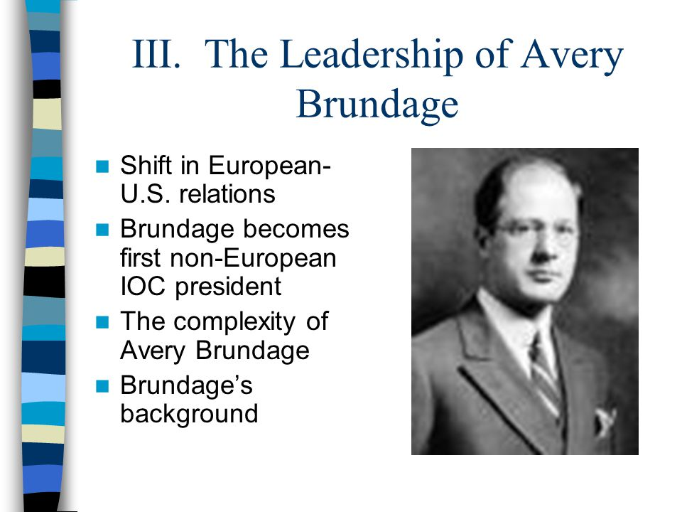 III. The Leadership of Avery Brundage Shift in European- U.S. relations Brundage becomes first non-European IOC president The complexity of Avery Brun