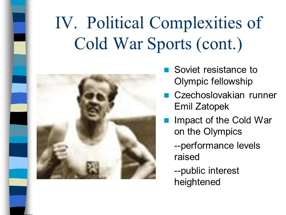 IV. Political Complexities of Cold War Sports (cont.) Soviet resistance to Olympic fellowship Czechoslovakian runner Emil Zatopek Impact of the Cold W