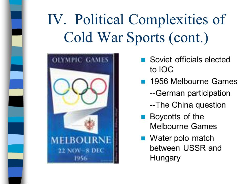 IV. Political Complexities of Cold War Sports (cont.) Soviet officials elected to IOC 1956 Melbourne Games --German participation --The China question