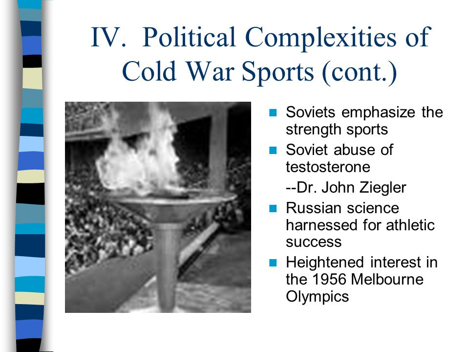 IV. Political Complexities of Cold War Sports (cont.) Soviets emphasize the strength sports Soviet abuse of testosterone --Dr. John Ziegler Russian sc