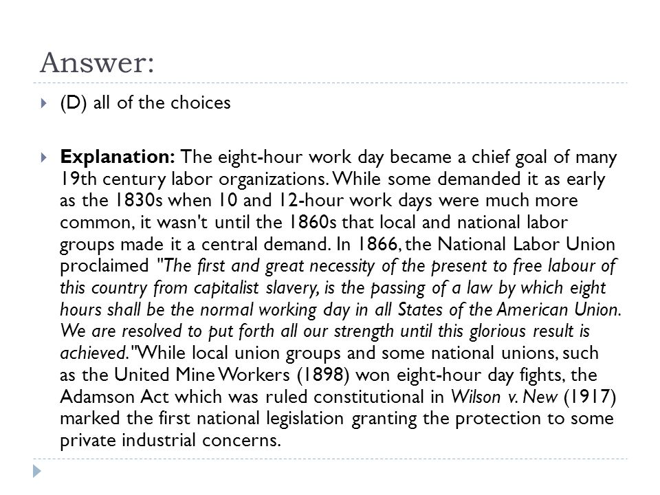 Answer:  (D) all of the choices  Explanation: The eight-hour work day became a chief goal of many 19th century labor organizations.