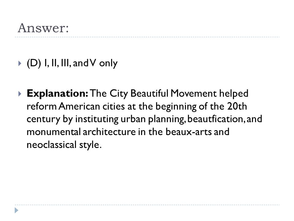Answer:  (D) I, II, III, and V only  Explanation: The City Beautiful Movement helped reform American cities at the beginning of the 20th century by instituting urban planning, beautfication, and monumental architecture in the beaux-arts and neoclassical style.
