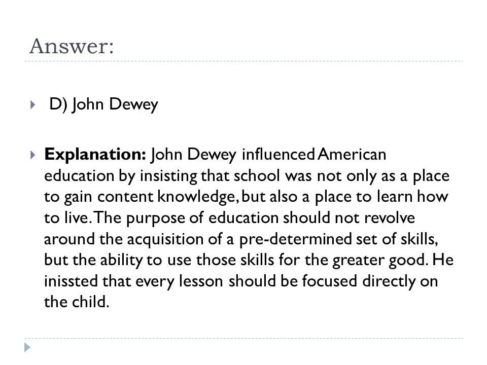 Answer:  D) John Dewey  Explanation: John Dewey influenced American education by insisting that school was not only as a place to gain content knowledge, but also a place to learn how to live.