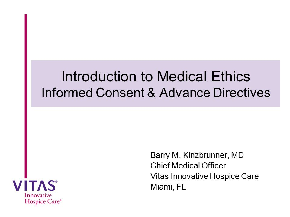Informed Consent Implementation of the ethical principle of autonomy Accords individuals the option of accepting or refusing medical treatment Informed consent doctrine confers two separate and connected rights: –The right to receive adequate information to make an intelligent choice about whether to accept or refuse a proposed treatment –The right to refuse medical treatment for any reason, including quality of life based on the specific individuals judgment.