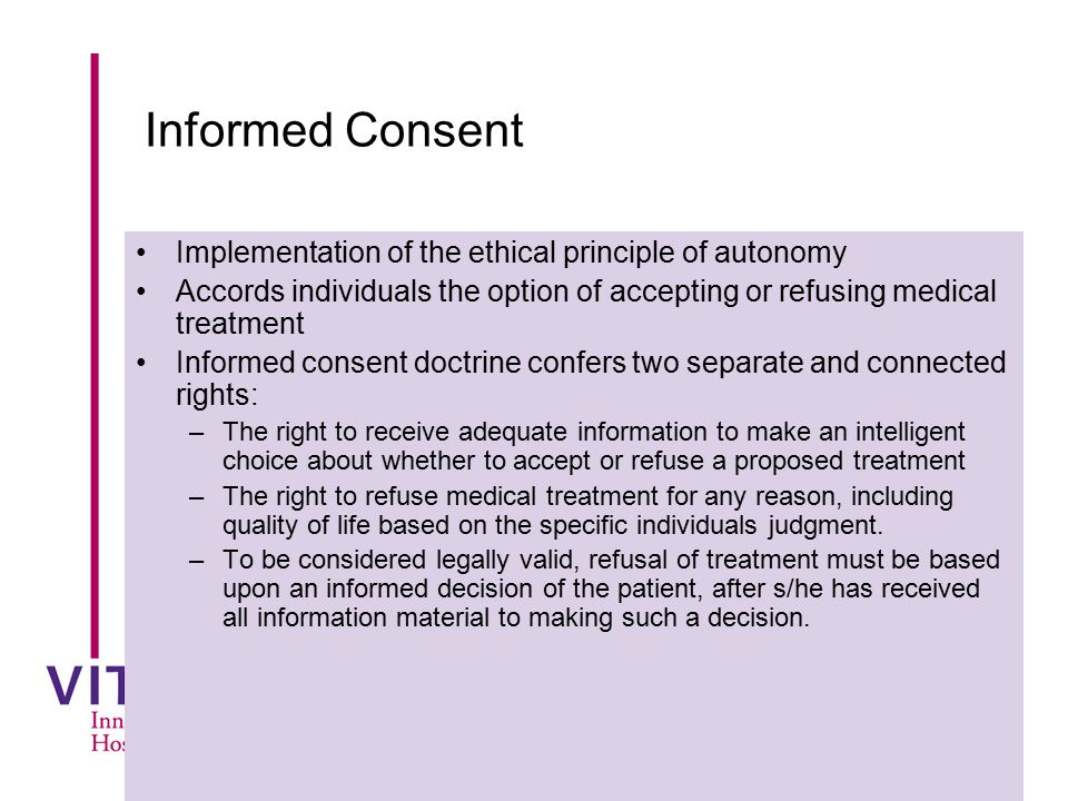 Informed Consent Implementation of the ethical principle of autonomy Accords individuals the option of accepting or refusing medical treatment Informe