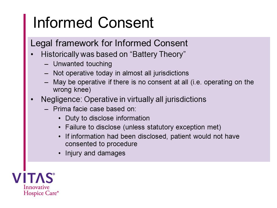 """Informed Consent Legal framework for Informed Consent Historically was based on """"Battery Theory"""" –Unwanted touching –Not operative today in almost all"""