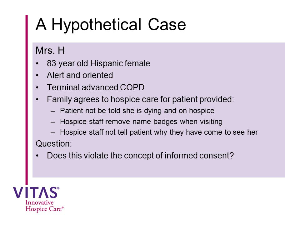 A Hypothetical Case Mrs. H 83 year old Hispanic female Alert and oriented Terminal advanced COPD Family agrees to hospice care for patient provided: –