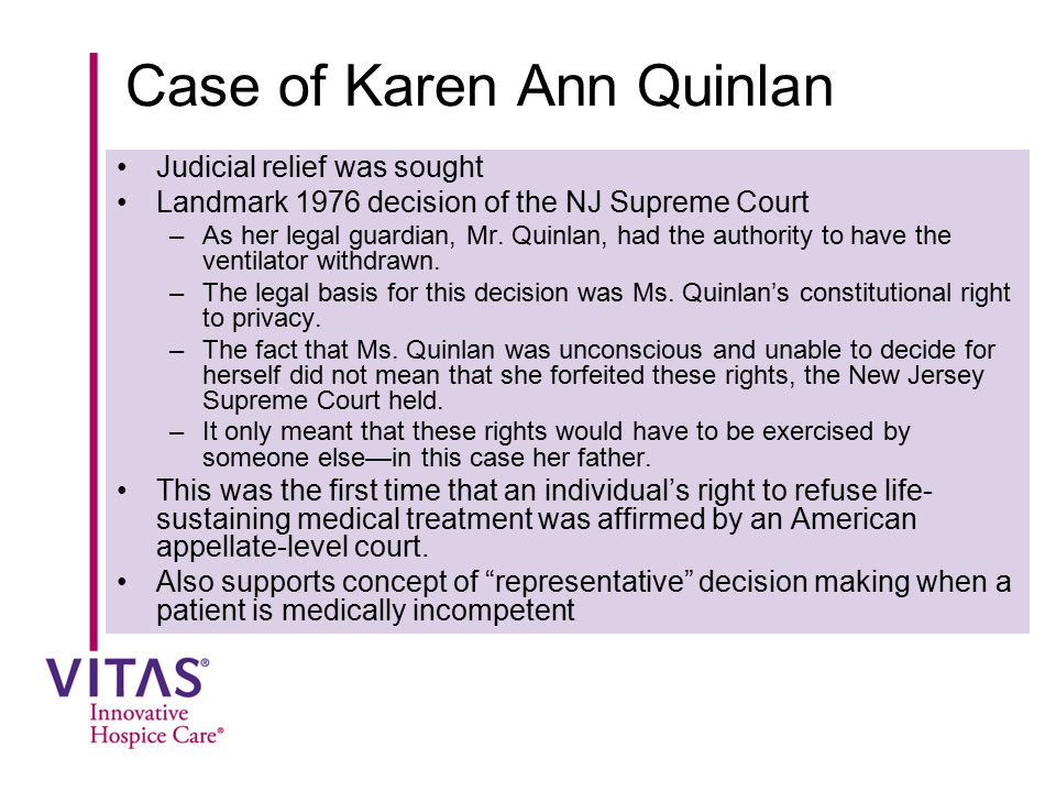 Case of Karen Ann Quinlan Judicial relief was sought Landmark 1976 decision of the NJ Supreme Court –As her legal guardian, Mr. Quinlan, had the autho