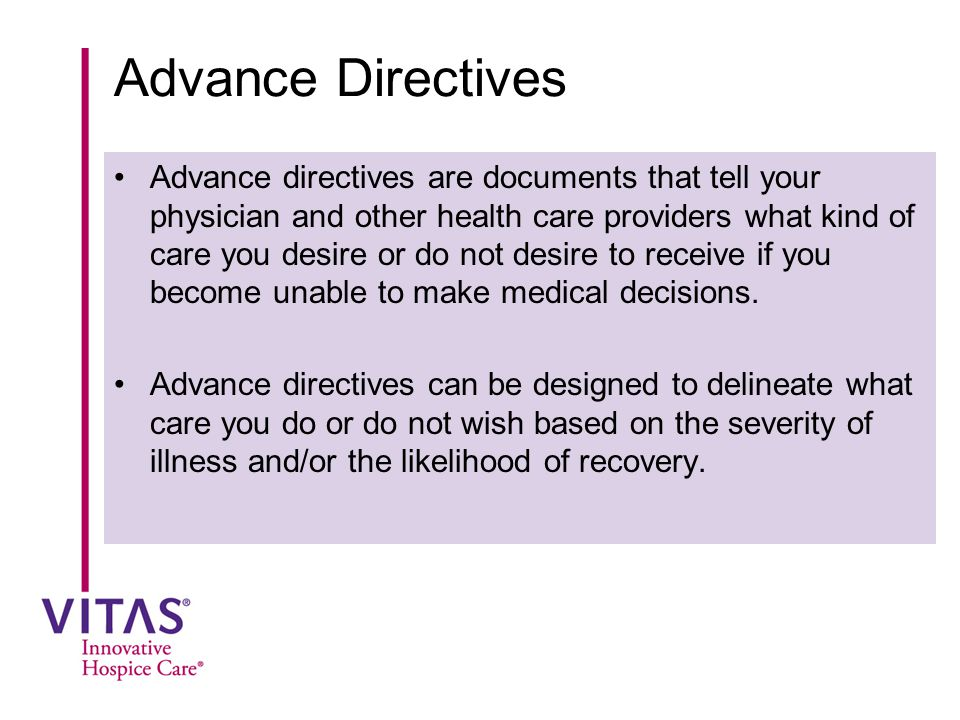 Advance Directives Advance directives are documents that tell your physician and other health care providers what kind of care you desire or do not de
